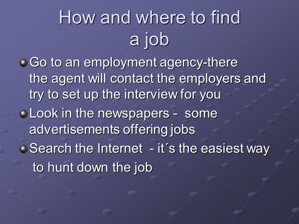 How and where to find a job Go to an employment agency-there the agent will contact the employers and try to set up the interview for you Look in the newspapers - some advertisements offering jobs Search the Internet - it´s the easiest way to hunt down the job to hunt down the job