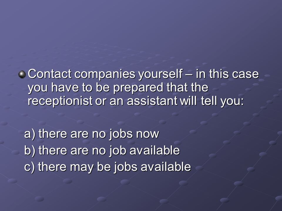 Contact companies yourself – in this case you have to be prepared that the receptionist or an assistant will tell you: a) there are no jobs now a) there are no jobs now b) there are no job available b) there are no job available c) there may be jobs available c) there may be jobs available