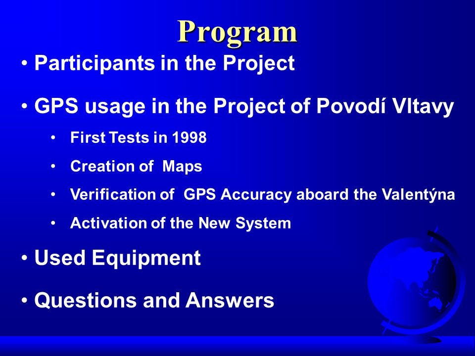 Participants in the Project GPS usage in the Project of Povodí Vltavy First Tests in 1998 Creation of Maps Verification of GPS Accuracy aboard the Valentýna Activation of the New System Used Equipment Questions and Answers Program