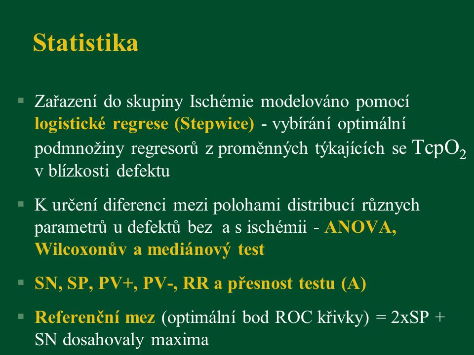 Statistika §Zařazení do skupiny Ischémie modelováno pomocí logistické regrese (Stepwice) - vybírání optimální podmnožiny regresorů z proměnných týkajících se TcpO 2 v blízkosti defektu §K určení diferenci mezi polohami distribucí různych parametrů u defektů bez a s ischémii - ANOVA, Wilcoxonův a mediánový test §SN, SP, PV+, PV-, RR a přesnost testu (A) §Referenční mez (optimální bod ROC křivky) = 2xSP + SN dosahovaly maxima