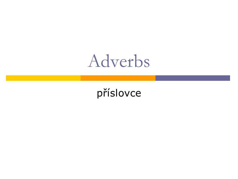 What are adverbs:  Tell something more about the verb  Go usually after the verb
