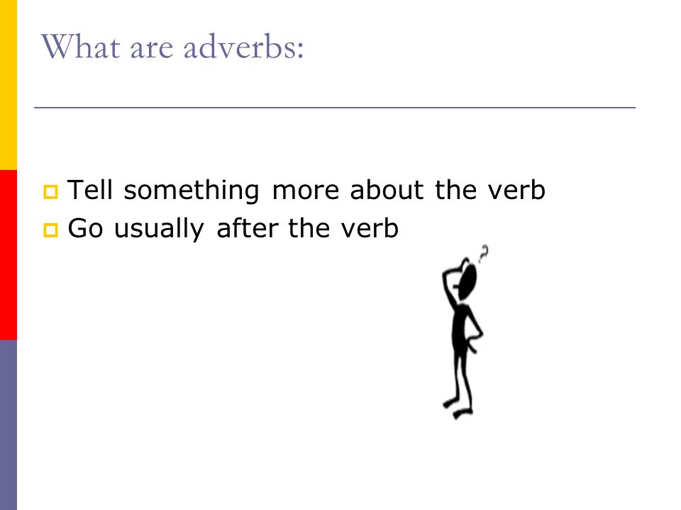 What are adverbs:  Tell something more about the verb  Go usually after the verb