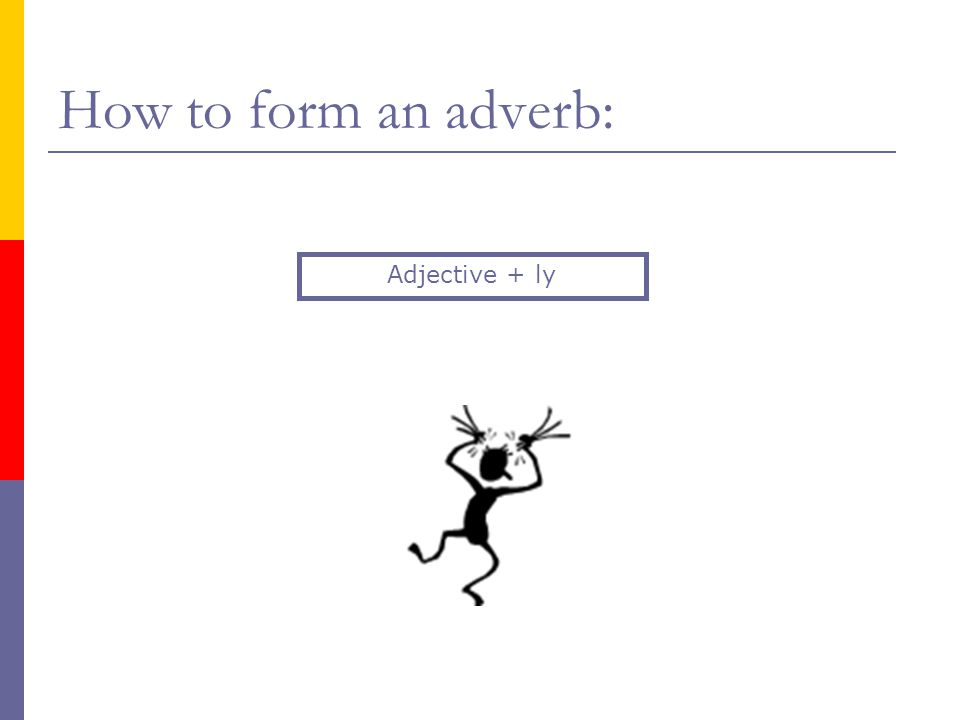 How to form an adverb: Adjective + ly