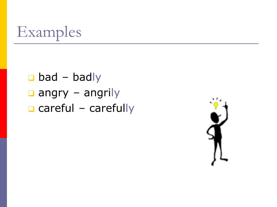  bad – badly  angry – angrily  careful – carefully Examples