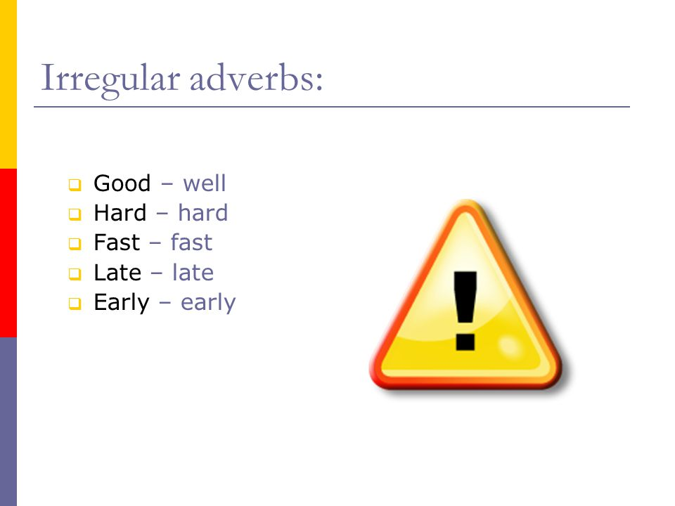  Good – well  Hard – hard  Fast – fast  Late – late  Early – early Irregular adverbs: