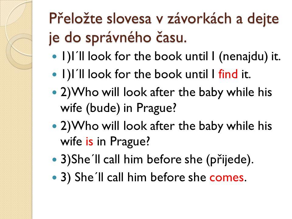 Přeložte slovesa v závorkách a dejte je do správného času. 1)I´ll look for the book until I (nenajdu) it. 1)I´ll look for the book until I find it. 2)