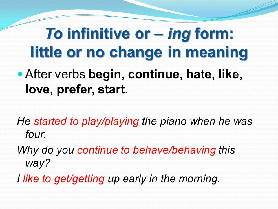 To infinitive or – ing form: little or no change in meaning After verbs begin, continue, hate, like, love, prefer, start. He started to play/playing t