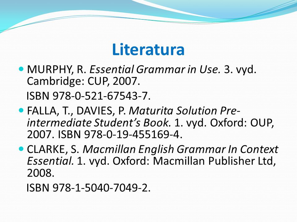 Literatura MURPHY, R. Essential Grammar in Use. 3. vyd. Cambridge: CUP, 2007. ISBN 978-0-521-67543-7. FALLA, T., DAVIES, P. Maturita Solution Pre- int