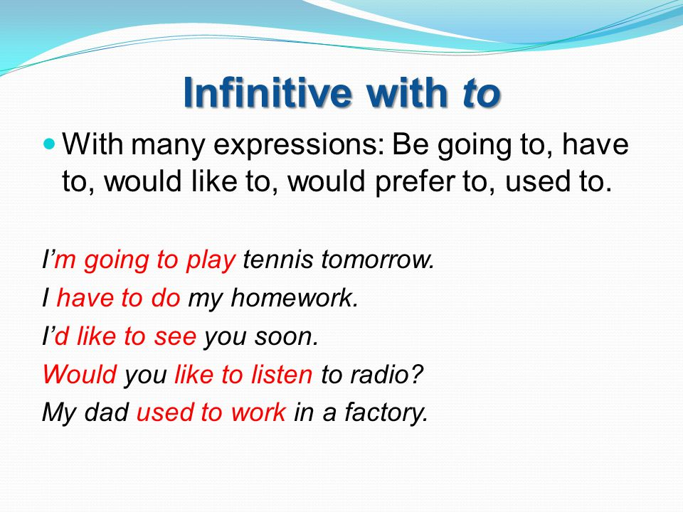 Infinitive with to With many expressions: Be going to, have to, would like to, would prefer to, used to. I'm going to play tennis tomorrow. I have to