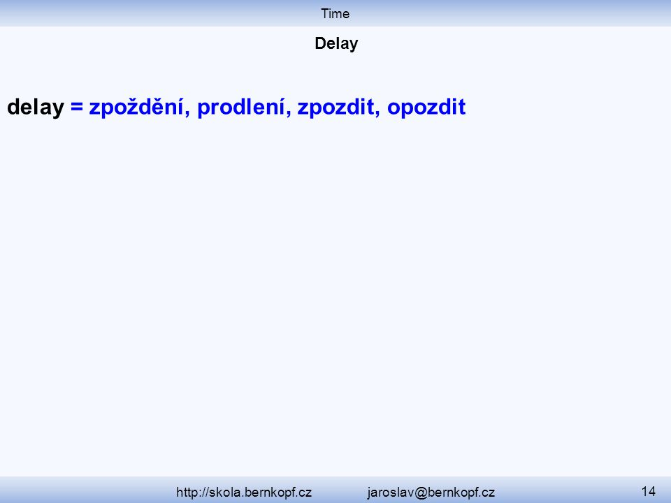 Time http://skola.bernkopf.cz jaroslav@bernkopf.cz 14 delay = zpoždění, prodlení, zpozdit, opozdit