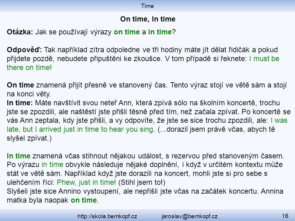 Time http://skola.bernkopf.cz jaroslav@bernkopf.cz 16 Otázka: Jak se používají výrazy on time a in time? Odpověď: Tak například zítra odpoledne ve tři