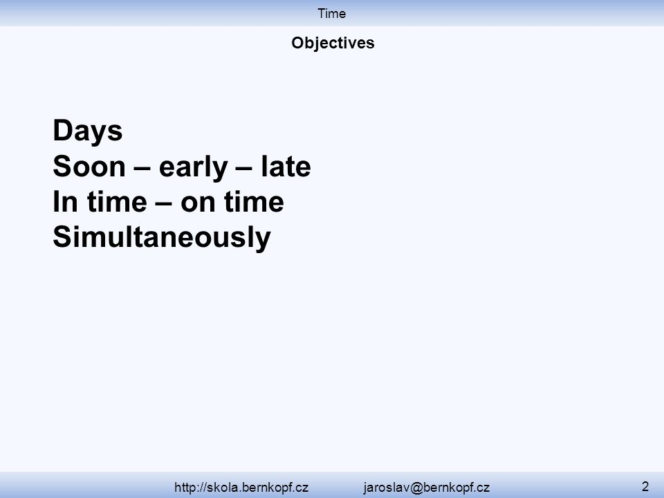 Time http://skola.bernkopf.cz jaroslav@bernkopf.cz 2 Days Soon – early – late In time – on time Simultaneously