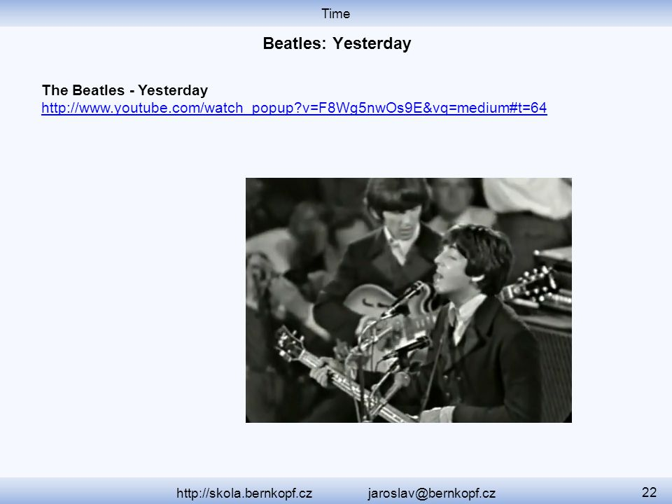 Time http://skola.bernkopf.cz jaroslav@bernkopf.cz 22 The Beatles - Yesterday http://www.youtube.com/watch_popup?v=F8Wg5nwOs9E&vq=medium#t=64 http://w