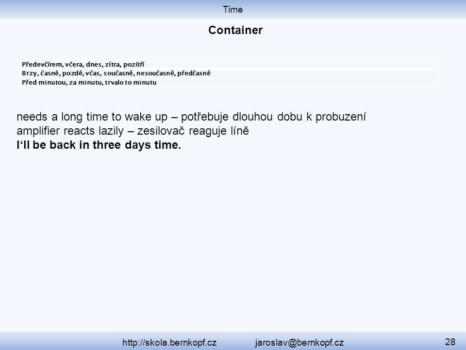 Time http://skola.bernkopf.cz jaroslav@bernkopf.cz 28 Předevčírem, včera, dnes, zítra, pozítří Brzy, časně, pozdě, včas, současně, nesoučasně, předčasně Před minutou, za minutu, trvalo to minutu needs a long time to wake up – potřebuje dlouhou dobu k probuzení amplifier reacts lazily – zesilovač reaguje líně I'll be back in three days time.