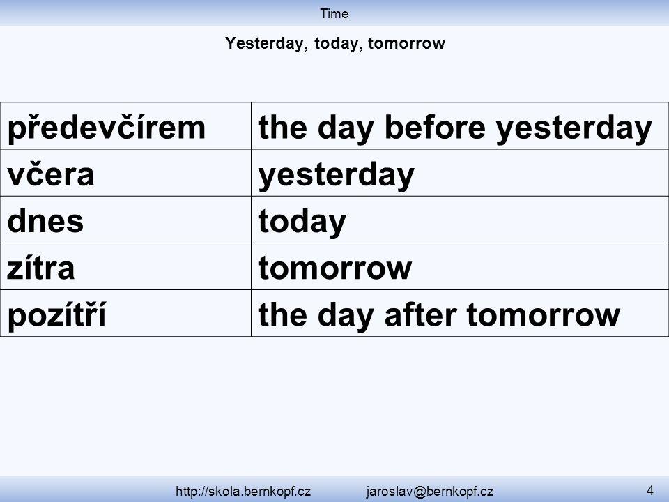 Time http://skola.bernkopf.cz jaroslav@bernkopf.cz 4 předevčíremthe day before yesterday včerayesterday dnestoday zítratomorrow pozítříthe day after tomorrow