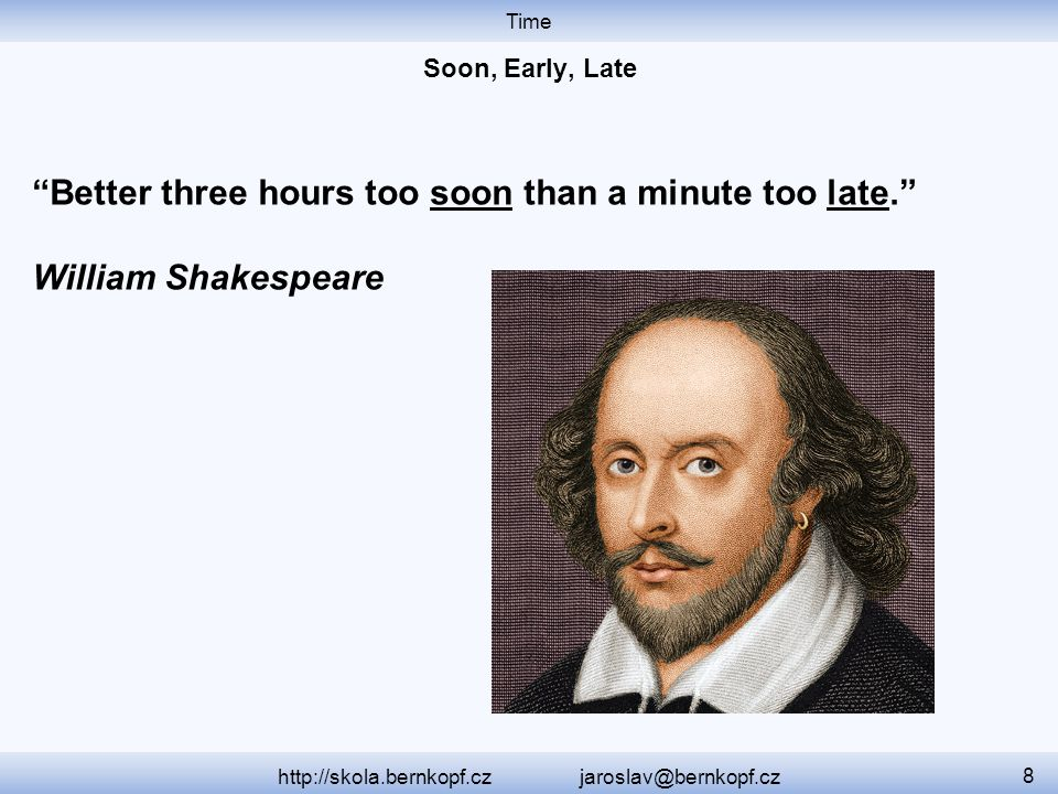 "Time http://skola.bernkopf.cz jaroslav@bernkopf.cz 8 ""Better three hours too soon than a minute too late."" William Shakespeare"