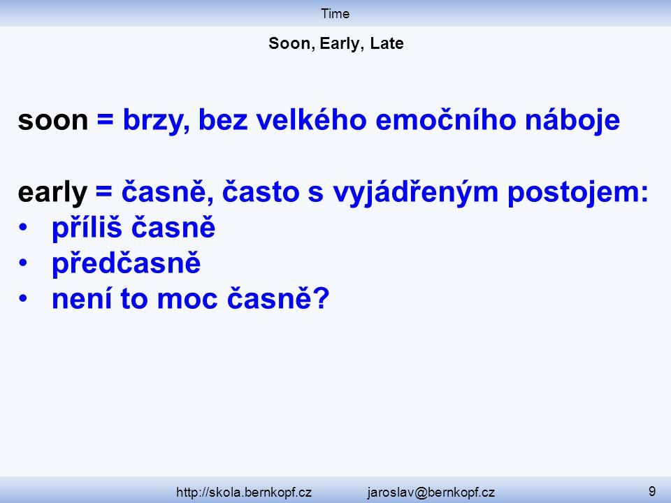 Time http://skola.bernkopf.cz jaroslav@bernkopf.cz 9 soon = brzy, bez velkého emočního náboje early = časně, často s vyjádřeným postojem: příliš časně předčasně není to moc časně?