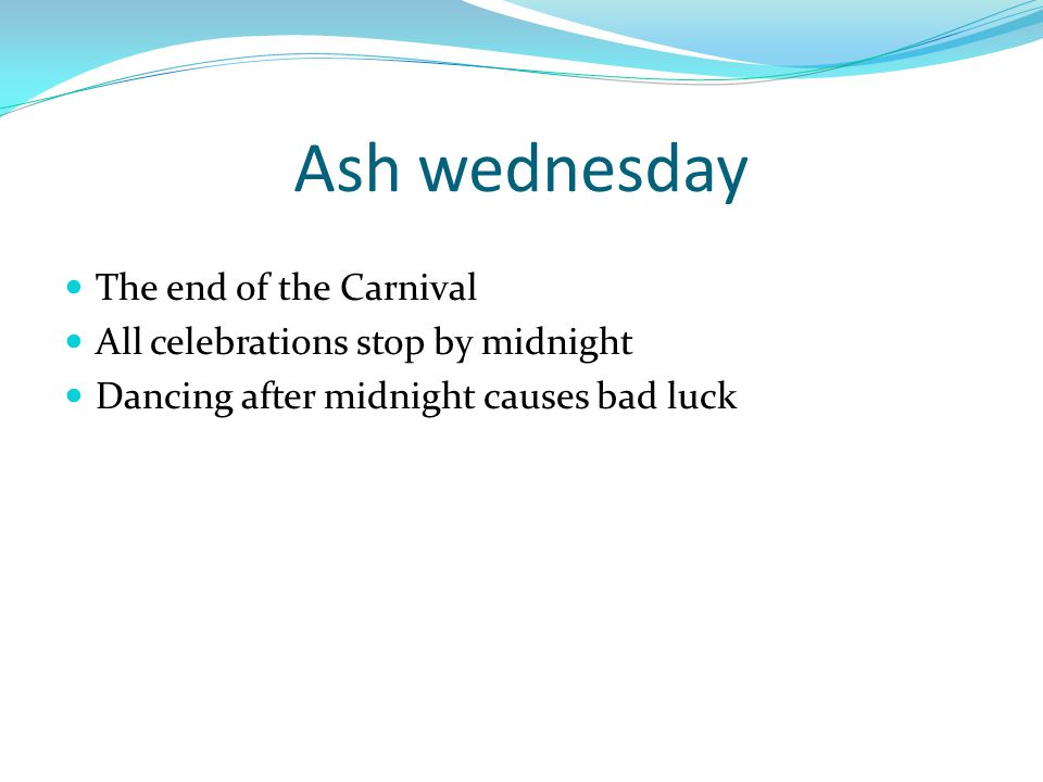 Ash wednesday The end of the Carnival All celebrations stop by midnight Dancing after midnight causes bad luck