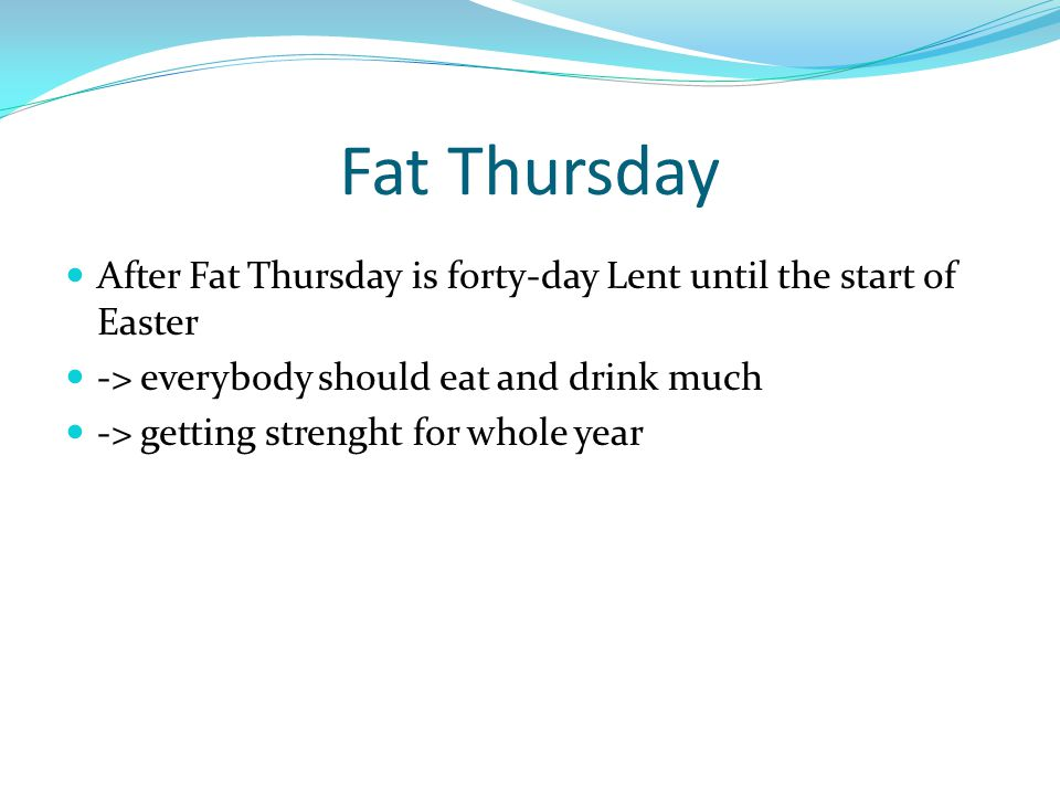 Fat Thursday After Fat Thursday is forty-day Lent until the start of Easter -> everybody should eat and drink much -> getting strenght for whole year