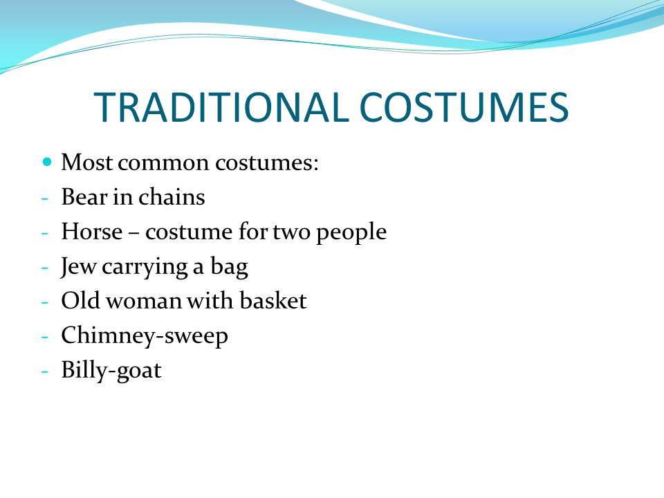 TRADITIONAL COSTUMES Most common costumes: - Bear in chains - Horse – costume for two people - Jew carrying a bag - Old woman with basket - Chimney-sw