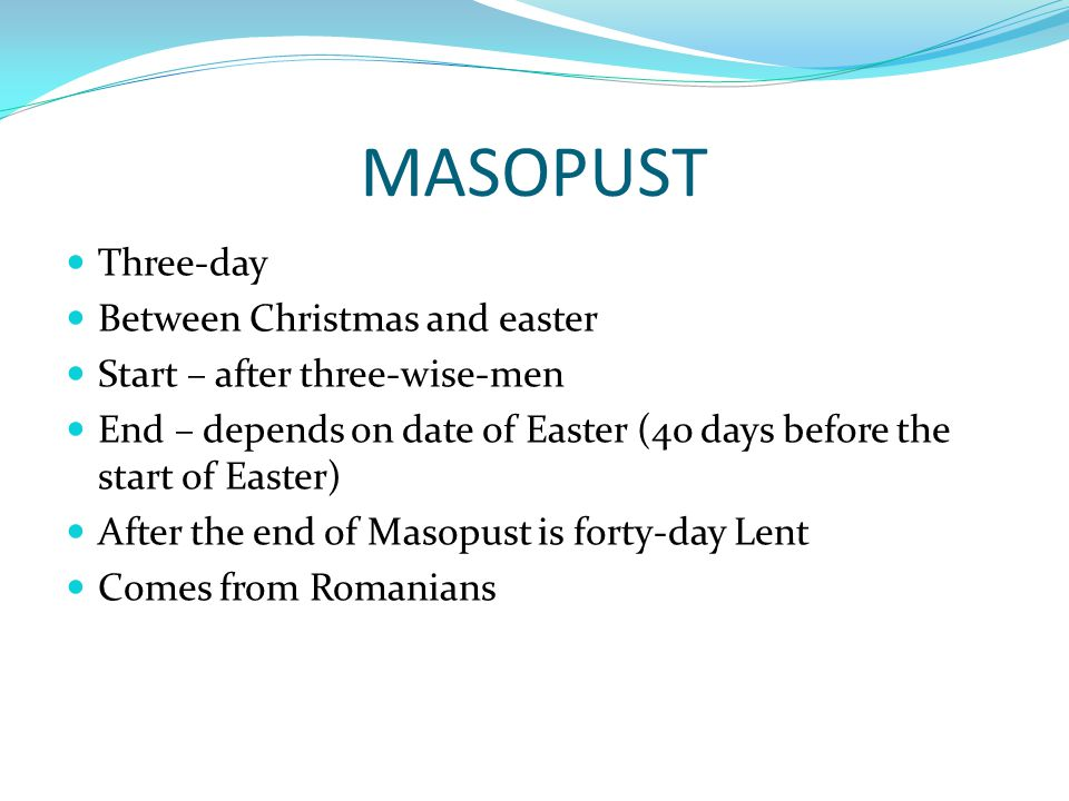"""MASOPUST Festival of feast Dancing events Shambles Main day is fat thurday – big feasts Traditional events – Carnival group in villages Carnival means Masopust (=""""meat gone )"""