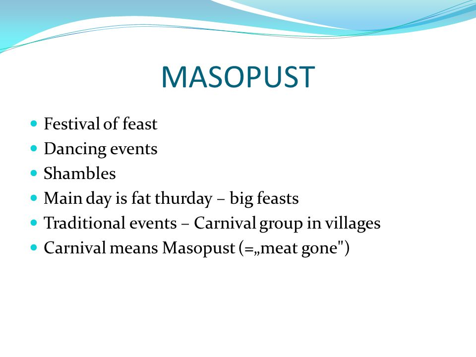 "MASOPUST Festival of feast Dancing events Shambles Main day is fat thurday – big feasts Traditional events – Carnival group in villages Carnival means Masopust (=""meat gone )"