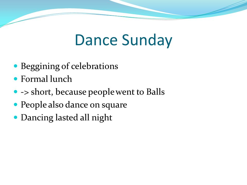 Dance Sunday Beggining of celebrations Formal lunch -> short, because people went to Balls People also dance on square Dancing lasted all night