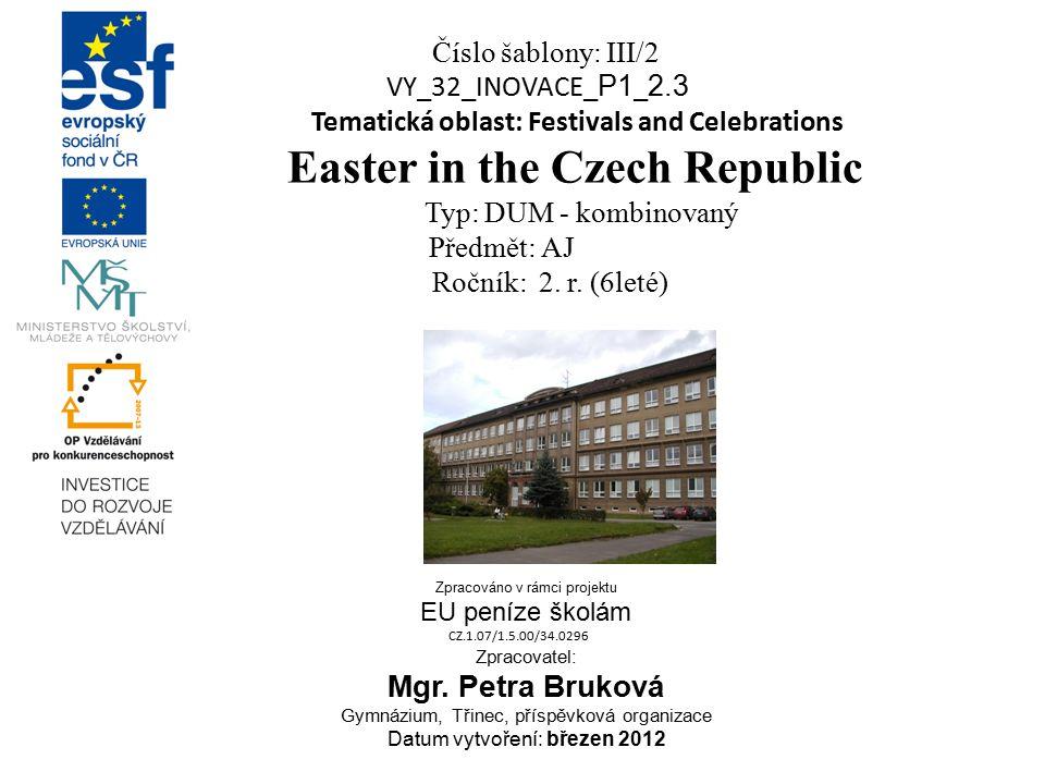 Číslo šablony: III/2 VY_32_INOVACE_ P1 _ 2.3 Tematická oblast: Festivals and Celebrations Easter in the Czech Republic Typ: DUM - kombinovaný Předmět: AJ Ročník: 2.