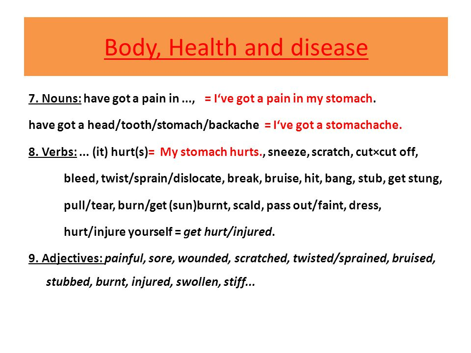Body, Health and disease 7. Nouns: have got a pain in..., = I've got a pain in my stomach. have got a head/tooth/stomach/backache = I've got a stomach