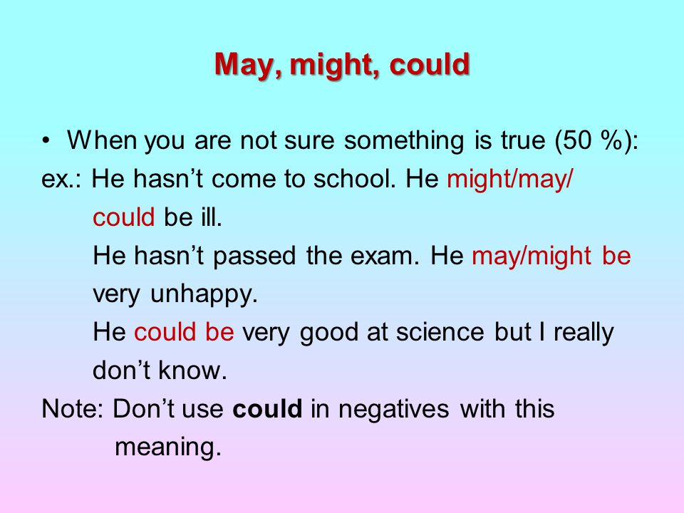 May, might, could When you are not sure something is true (50 %): ex.: He hasn't come to school.