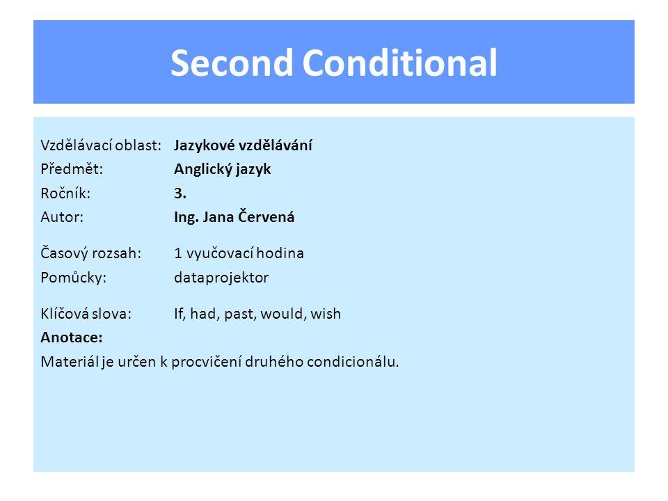Second Conditional Vzdělávací oblast:Jazykové vzdělávání Předmět:Anglický jazyk Ročník:3. Autor:Ing. Jana Červená Časový rozsah:1 vyučovací hodina Pom