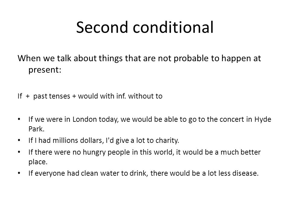 Second conditional When we talk about things that are not probable to happen at present: If + past tenses + would with inf. without to If we were in L