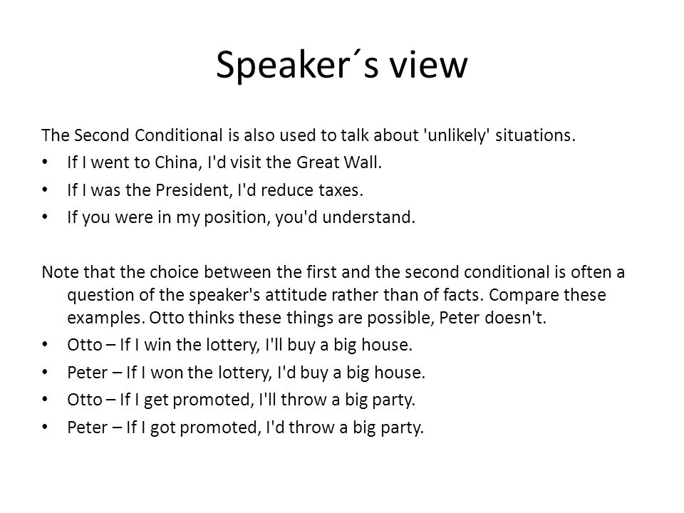 Speaker´s view The Second Conditional is also used to talk about 'unlikely' situations. If I went to China, I'd visit the Great Wall. If I was the Pre