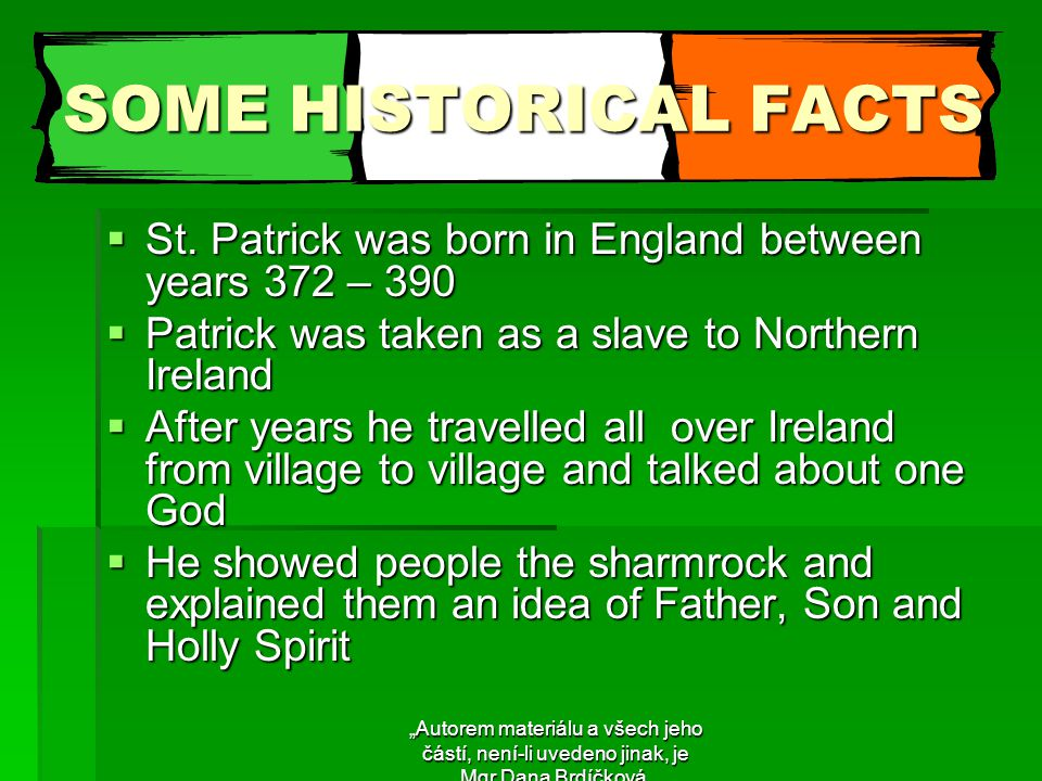 "SOME HISTORICAL FACTS  Patrick died on March 17, between years 461 and 492  He was made a saint  Ireland became one country under one god  St.Patrick´s Day has been celebrated for nearly 1600years  The first St.Patrick´s Day in North America was held in Boston in 1737 ""Autorem materiálu a všech jeho částí, není-li uvedeno jinak, je Mgr.Dana Brdíčková."