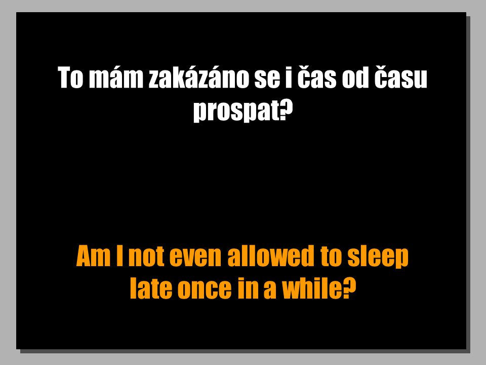 To mám zakázáno se i čas od času prospat? Am I not even allowed to sleep late once in a while?