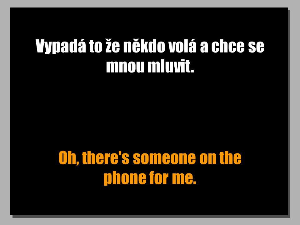 Vypadá to že někdo volá a chce se mnou mluvit. Oh, there s someone on the phone for me.