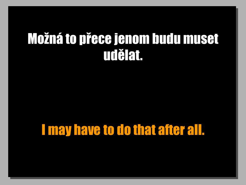Možná to přece jenom budu muset udělat. I may have to do that after all.