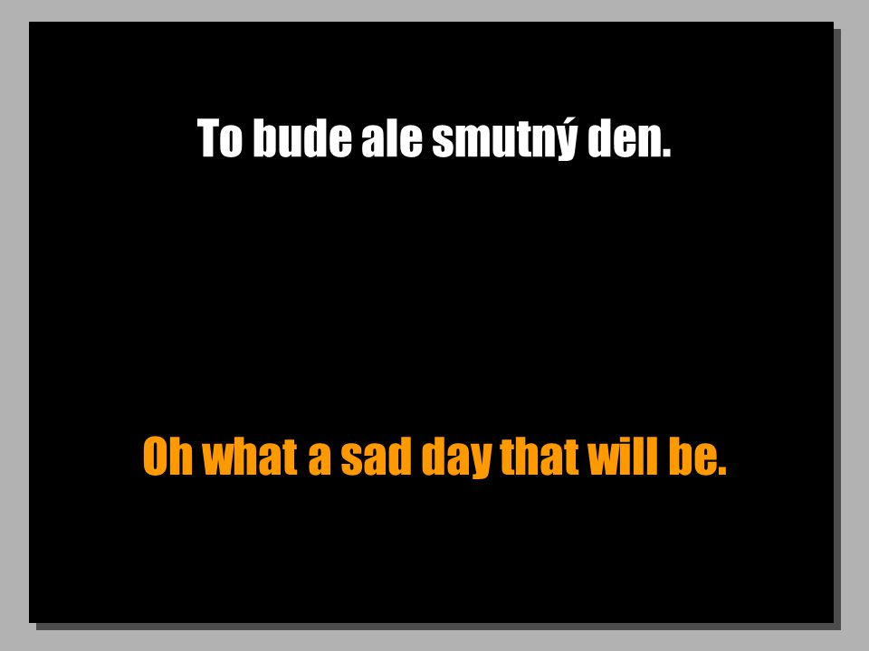 To bude ale smutný den. Oh what a sad day that will be.