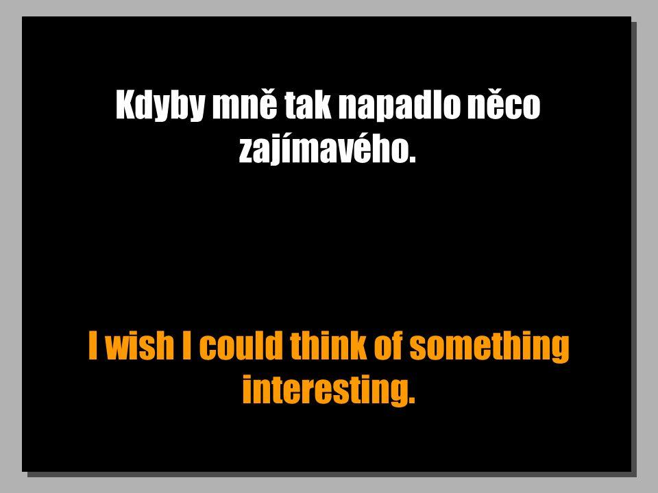 Kdyby mně tak napadlo něco zajímavého. I wish I could think of something interesting.