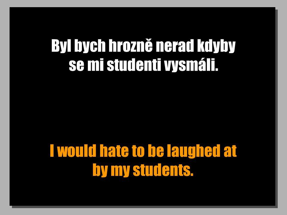 Byl bych hrozně nerad kdyby se mi studenti vysmáli. I would hate to be laughed at by my students.