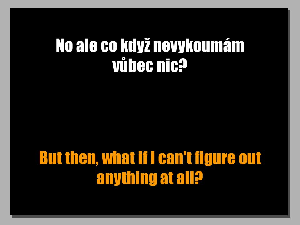 No ale co když nevykoumám vůbec nic? But then, what if I can t figure out anything at all?