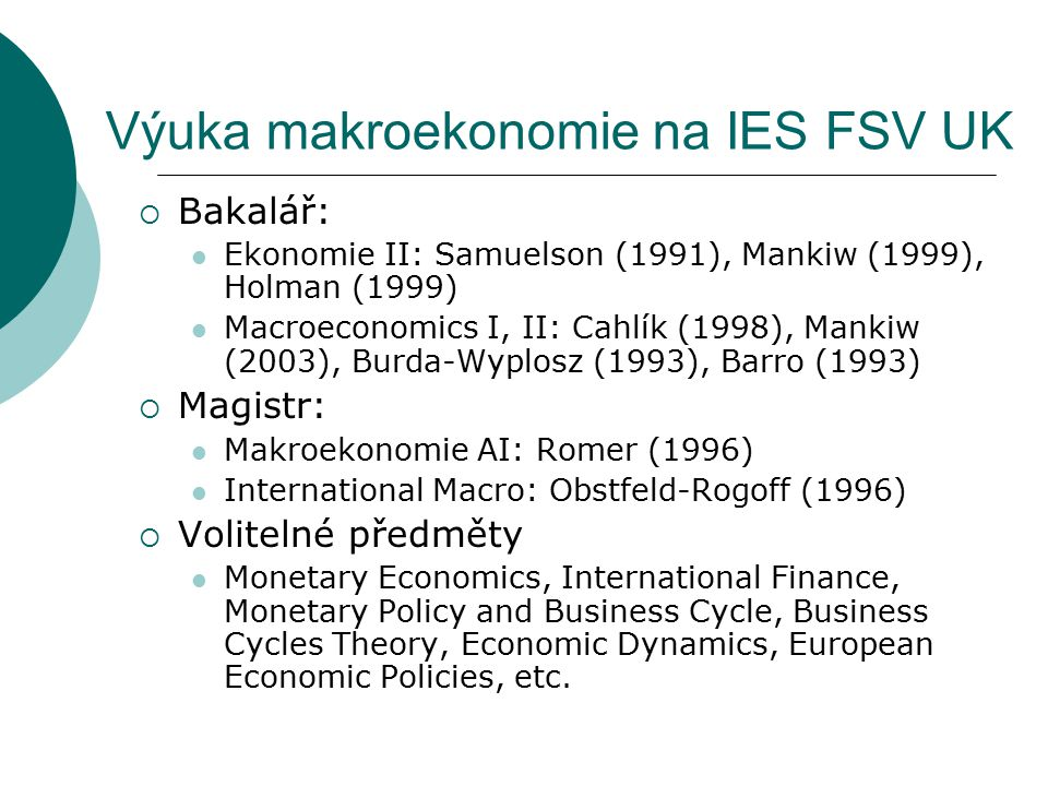 Výuka makroekonomie na IES FSV UK  Bakalář: Ekonomie II: Samuelson (1991), Mankiw (1999), Holman (1999) Macroeconomics I, II: Cahlík (1998), Mankiw (2003), Burda-Wyplosz (1993), Barro (1993)  Magistr: Makroekonomie AI: Romer (1996) International Macro: Obstfeld-Rogoff (1996)  Volitelné předměty Monetary Economics, International Finance, Monetary Policy and Business Cycle, Business Cycles Theory, Economic Dynamics, European Economic Policies, etc.