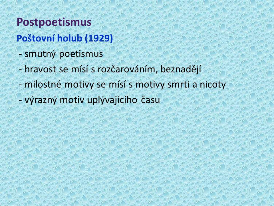Postpoetismus Poštovní holub (1929) - smutný poetismus - hravost se mísí s rozčarováním, beznadějí - milostné motivy se mísí s motivy smrti a nicoty -