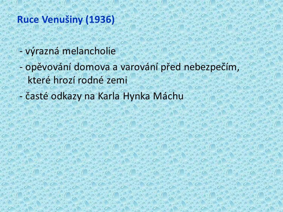 Ruce Venušiny (1936) - výrazná melancholie - opěvování domova a varování před nebezpečím, které hrozí rodné zemi - časté odkazy na Karla Hynka Máchu