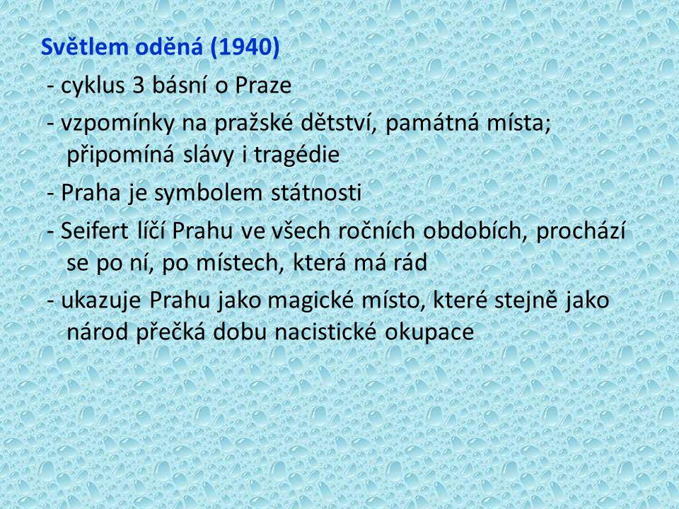 Světlem oděná (1940) - cyklus 3 básní o Praze - vzpomínky na pražské dětství, památná místa; připomíná slávy i tragédie - Praha je symbolem státnosti