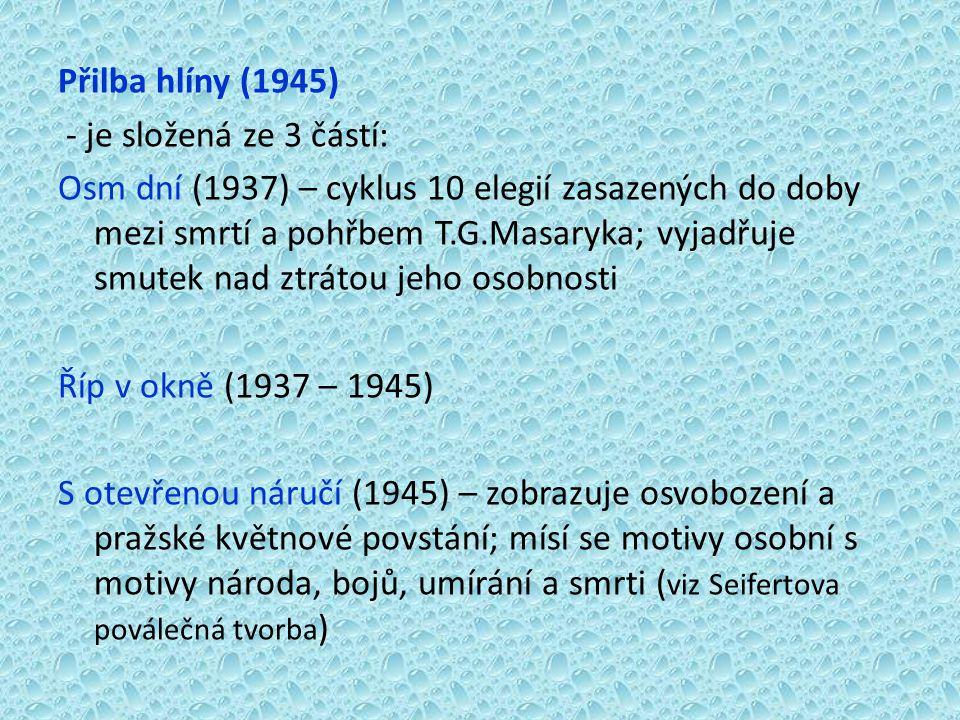 Přilba hlíny (1945) - je složená ze 3 částí: Osm dní (1937) – cyklus 10 elegií zasazených do doby mezi smrtí a pohřbem T.G.Masaryka; vyjadřuje smutek