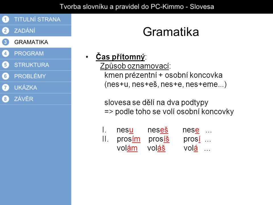 Gramatika Čas přítomný: Způsob oznamovací: kmen prézentní + osobní koncovka (nes+u, nes+eš, nes+e, nes+eme...) slovesa se dělí na dva podtypy => podle toho se volí osobní koncovky I.