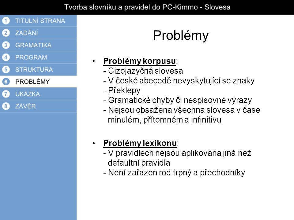 Problémy Problémy korpusu: - Cizojazyčná slovesa - V české abecedě nevyskytující se znaky - Překlepy - Gramatické chyby či nespisovné výrazy - Nejsou obsažena všechna slovesa v čase minulém, přítomném a infinitivu Problémy lexikonu: - V pravidlech nejsou aplikována jiná než defaultní pravidla - Není zařazen rod trpný a přechodníky