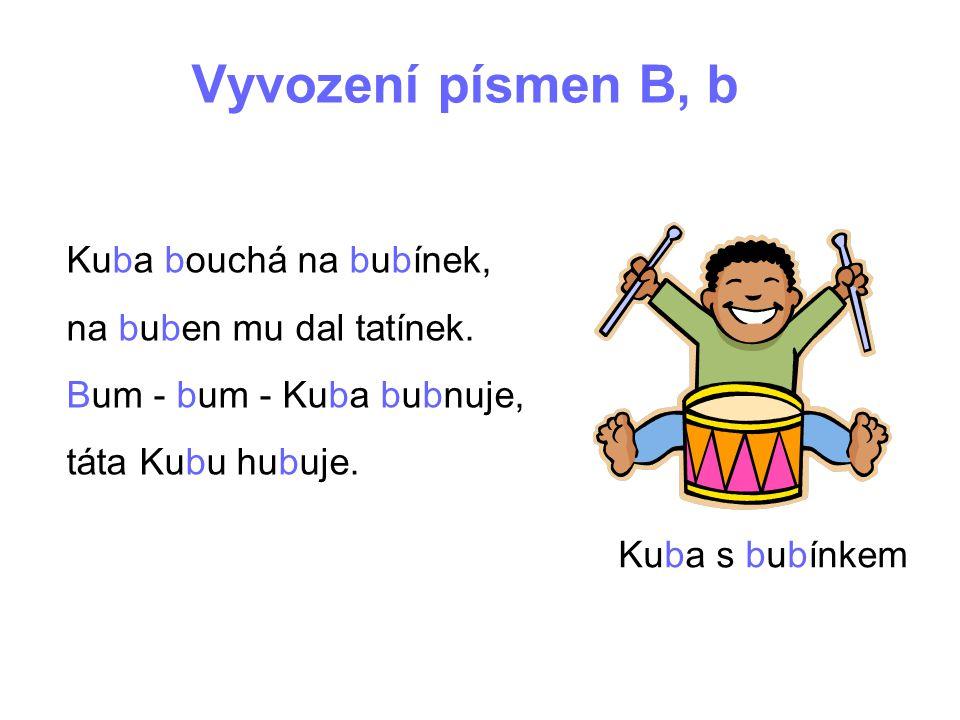 Vyvození písmen B, b Kuba bouchá na bubínek, na buben mu dal tatínek. Bum - bum - Kuba bubnuje, táta Kubu hubuje. Kuba s bubínkem