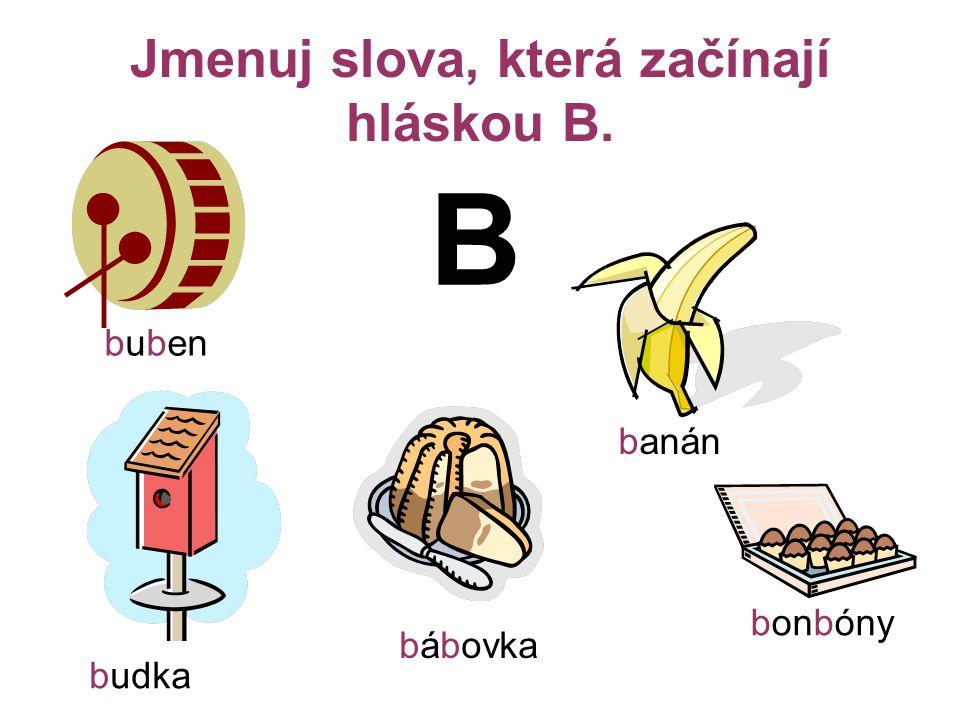 Jmenuj slova, která začínají hláskou B. B buben banán bábovka bonbóny budka
